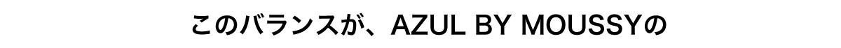 このバランスが、AZUL BY MOUSSYの
